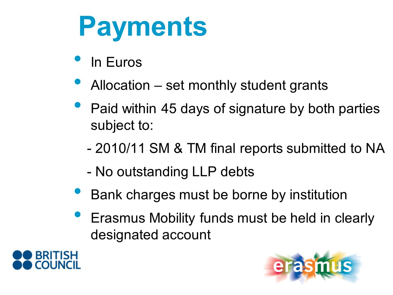 In Euros Allocation – set monthly student grants Paid within 45 days of signature by both parties subject to: /11 SM & TM final reports submitted to NA - No outstanding LLP debts Bank charges must be borne by institution Erasmus Mobility funds must be held in clearly designated account Payments