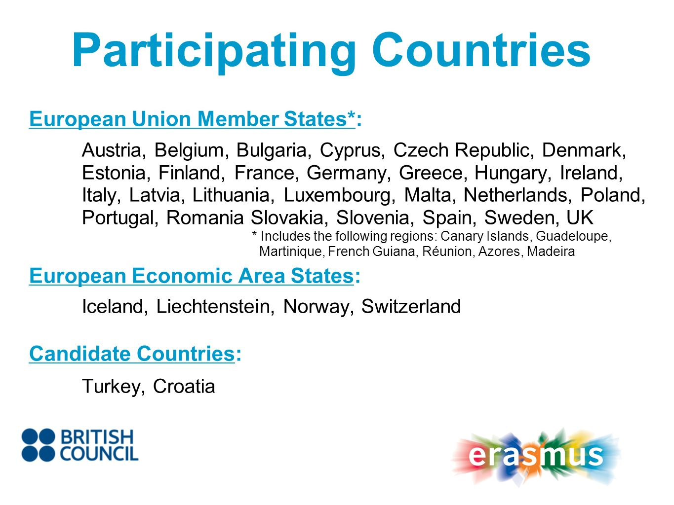 Participating Countries European Union Member States*: Austria, Belgium, Bulgaria, Cyprus, Czech Republic, Denmark, Estonia, Finland, France, Germany, Greece, Hungary, Ireland, Italy, Latvia, Lithuania, Luxembourg, Malta, Netherlands, Poland, Portugal, Romania Slovakia, Slovenia, Spain, Sweden, UK * Includes the following regions: Canary Islands, Guadeloupe, Martinique, French Guiana, Réunion, Azores, Madeira European Economic Area States: Iceland, Liechtenstein, Norway, Switzerland Candidate Countries: Turkey, Croatia