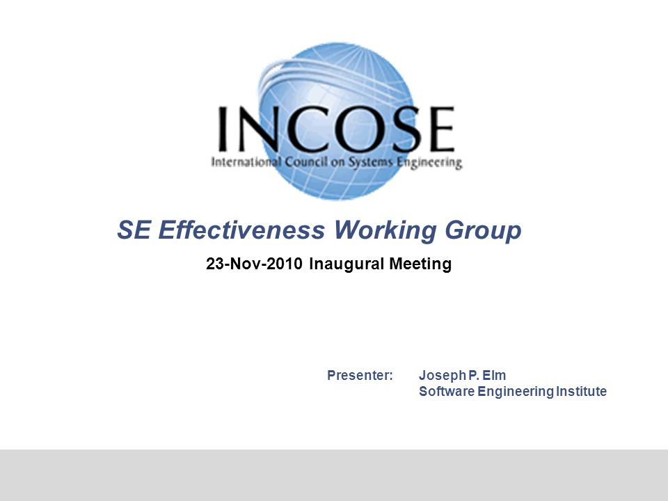 SE Effectiveness Working Group 23-Nov-2010 Inaugural Meeting Presenter:Joseph P. Elm Software Engineering Institute