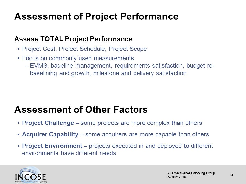 12 SE Effectiveness Working Group 23-Nov-2010 Assessment of Project Performance Assess TOTAL Project Performance Project Cost, Project Schedule, Proje