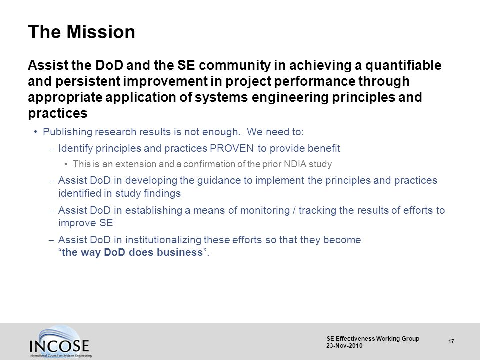 17 SE Effectiveness Working Group 23-Nov-2010 The Mission Assist the DoD and the SE community in achieving a quantifiable and persistent improvement i