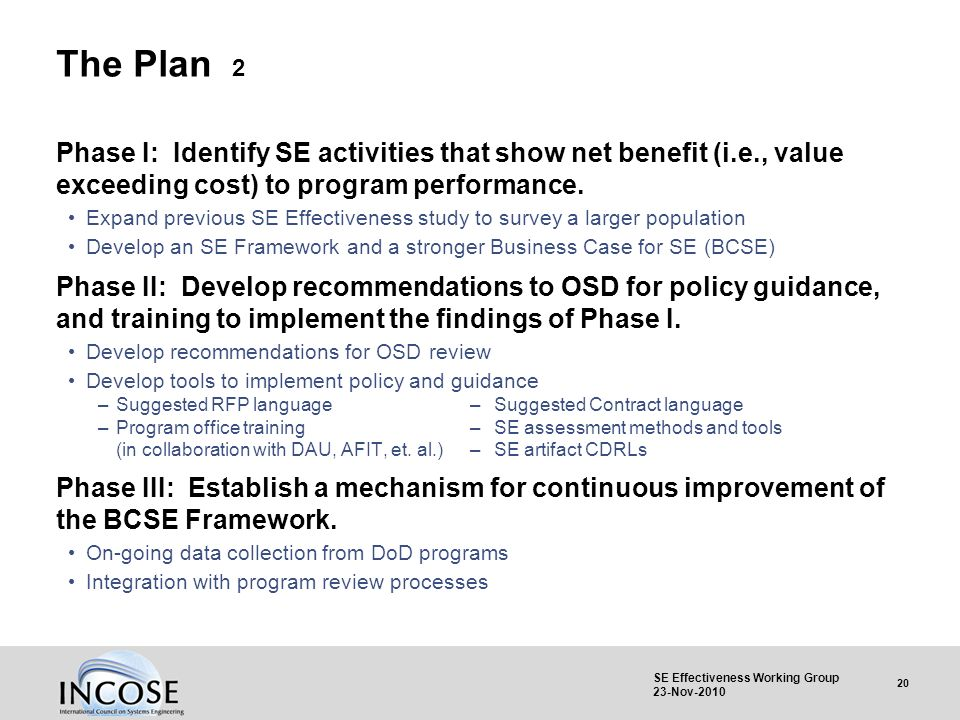20 SE Effectiveness Working Group 23-Nov-2010 The Plan 2 Phase I: Identify SE activities that show net benefit (i.e., value exceeding cost) to program