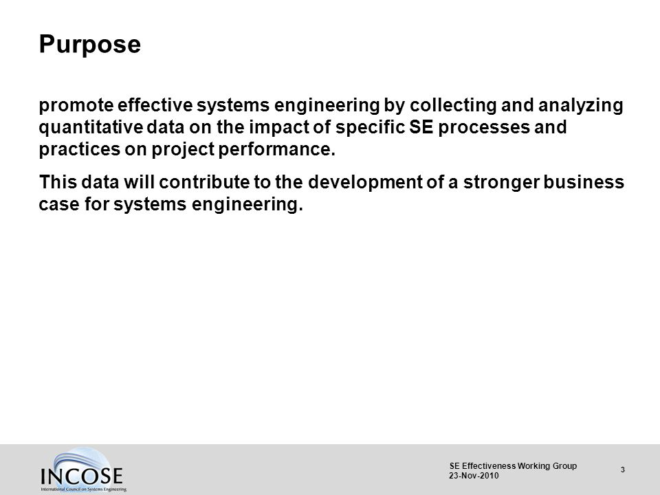 3 SE Effectiveness Working Group 23-Nov-2010 Purpose promote effective systems engineering by collecting and analyzing quantitative data on the impact