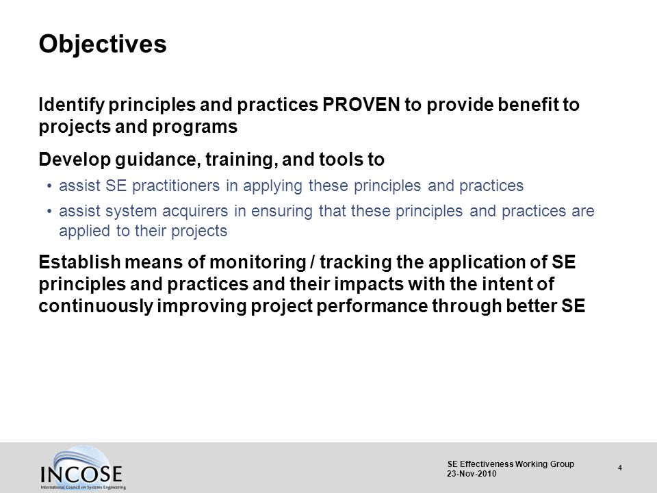 4 SE Effectiveness Working Group 23-Nov-2010 Objectives Identify principles and practices PROVEN to provide benefit to projects and programs Develop g
