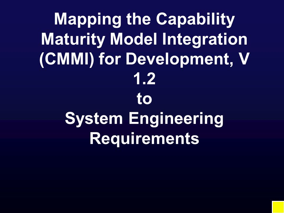 Mapping the Capability Maturity Model Integration (CMMI) for Development, V 1.2 to System Engineering Requirements