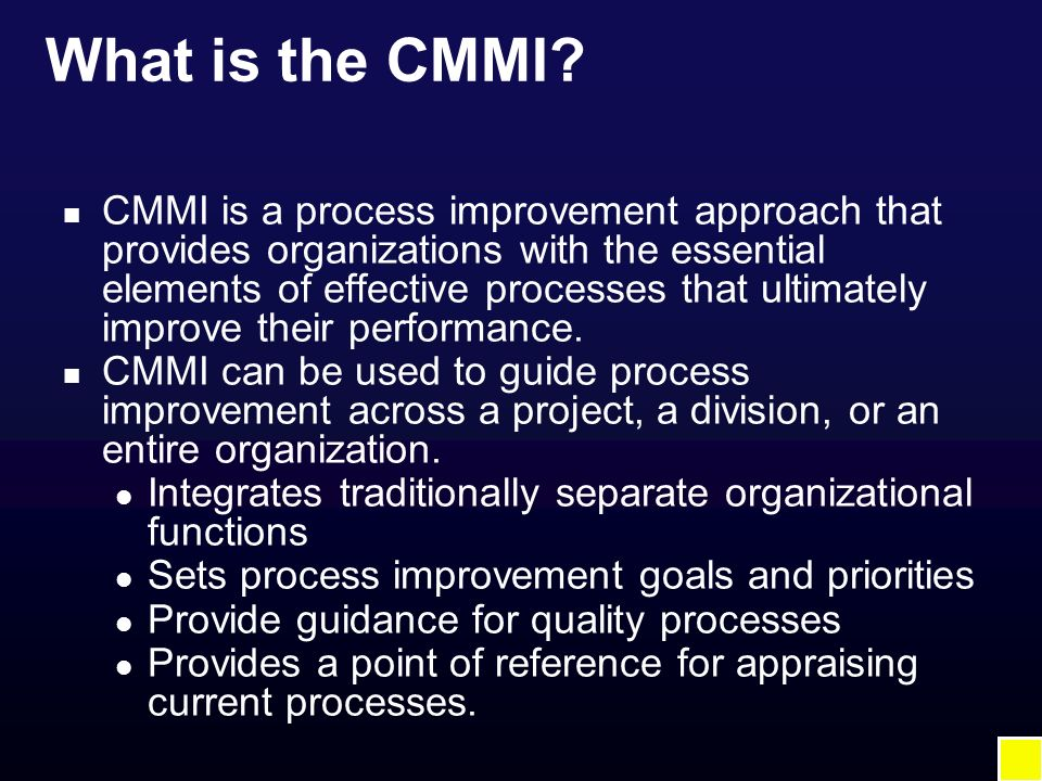 What is the CMMI? n CMMI is a process improvement approach that provides organizations with the essential elements of effective processes that ultimat