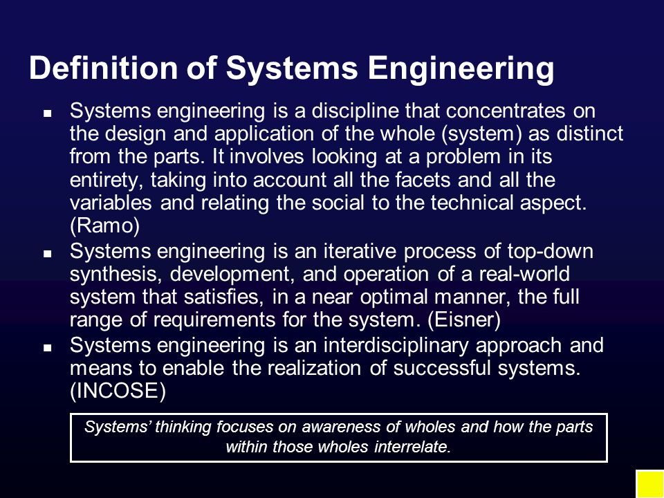 Definition of Systems Engineering n Systems engineering is a discipline that concentrates on the design and application of the whole (system) as distinct from the parts.