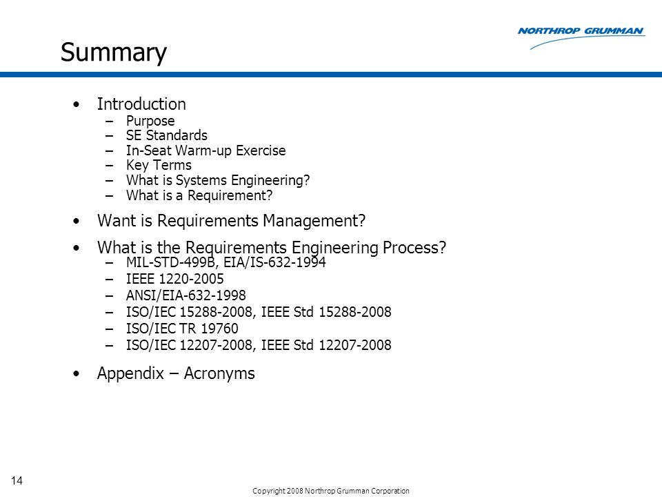 Copyright 2008 Northrop Grumman Corporation 14 Summary Introduction –Purpose –SE Standards –In-Seat Warm-up Exercise –Key Terms –What is Systems Engin