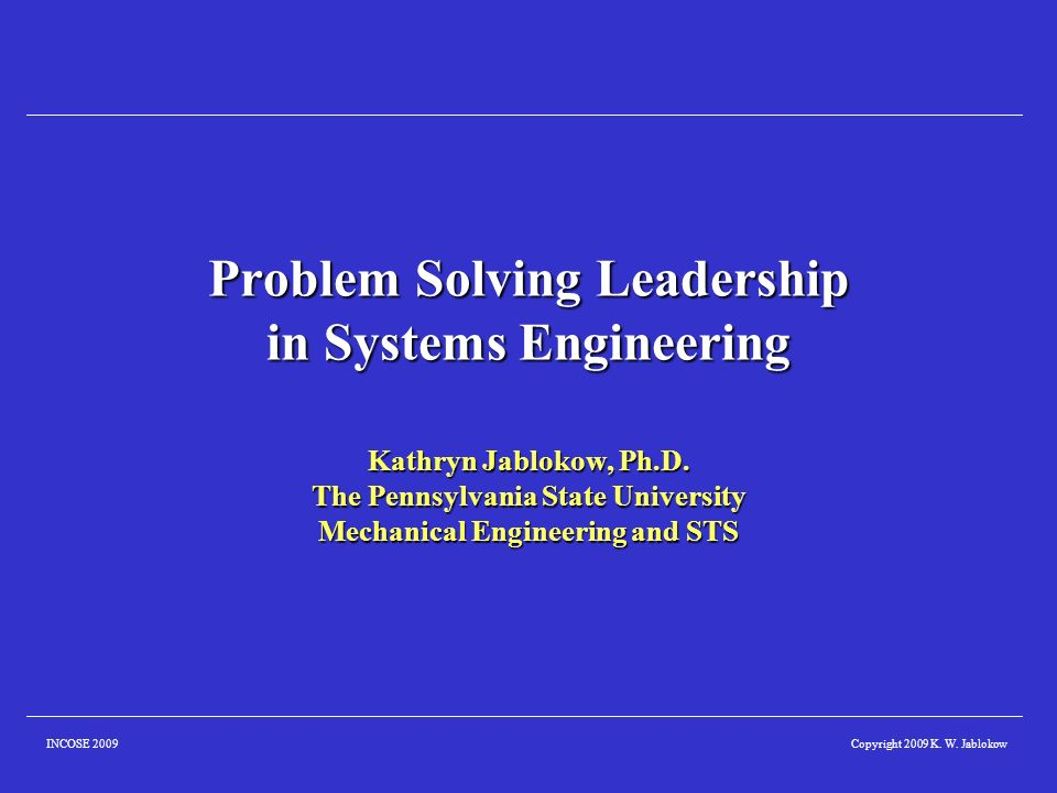 Copyright 2009 K. W. JablokowINCOSE 2009 Problem Solving Leadership in Systems Engineering Kathryn Jablokow, Ph.D. The Pennsylvania State University M