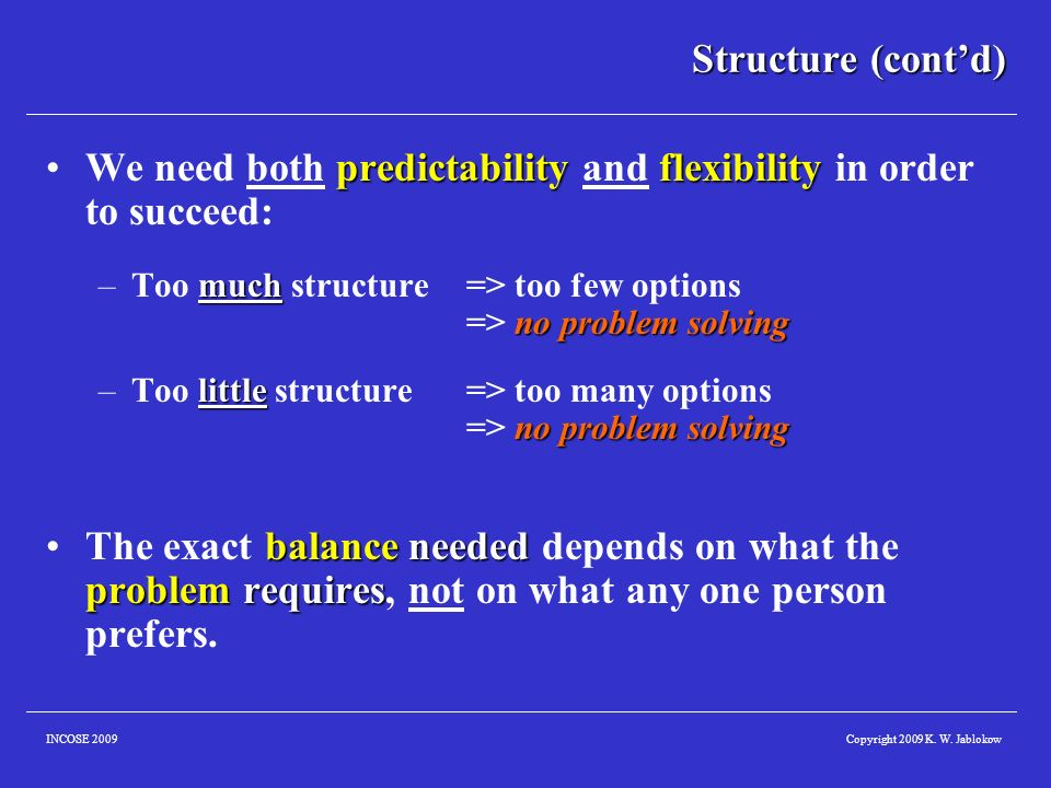 Copyright 2009 K. W. JablokowINCOSE 2009 Structure (contd) predictabilityflexibilityWe need both predictability and flexibility in order to succeed: m