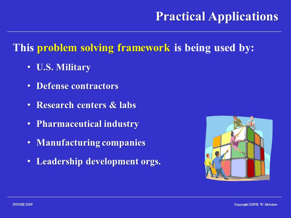 Copyright 2009 K. W. JablokowINCOSE 2009 Practical Applications problem solving framework This problem solving framework is being used by: U.S. Milita