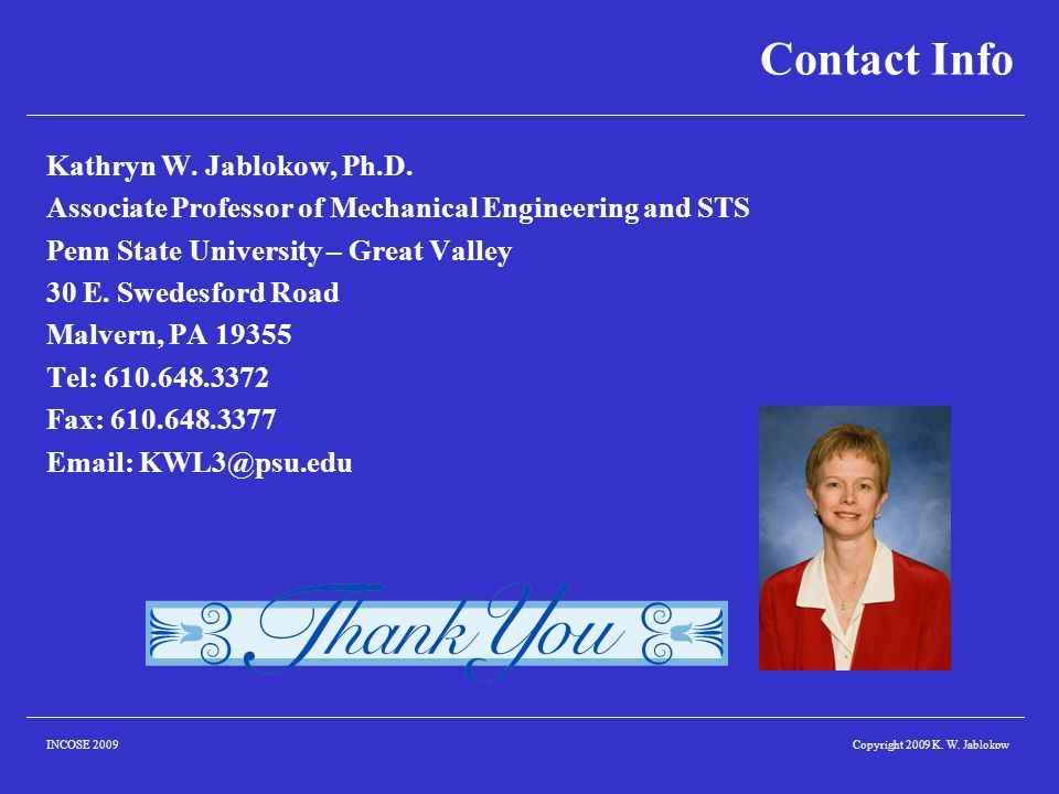 Copyright 2009 K. W. JablokowINCOSE 2009 Contact Info Kathryn W. Jablokow, Ph.D. Associate Professor of Mechanical Engineering and STS Penn State Univ