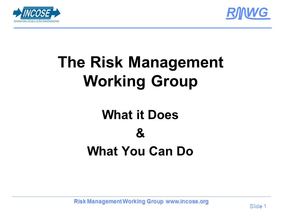 Slide 1 Risk Management Working Group www.incose.org R WG The Risk Management Working Group What it Does & What You Can Do