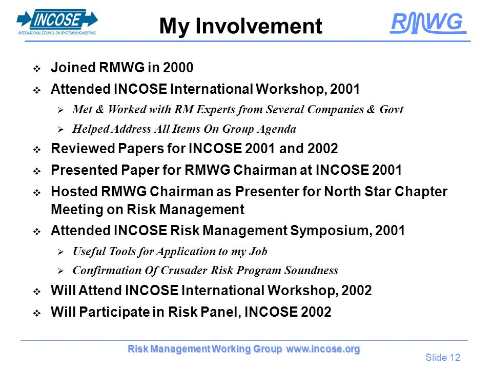 R WG Slide 12 Risk Management Working Group www.incose.org My Involvement Joined RMWG in 2000 Attended INCOSE International Workshop, 2001 Met & Worke