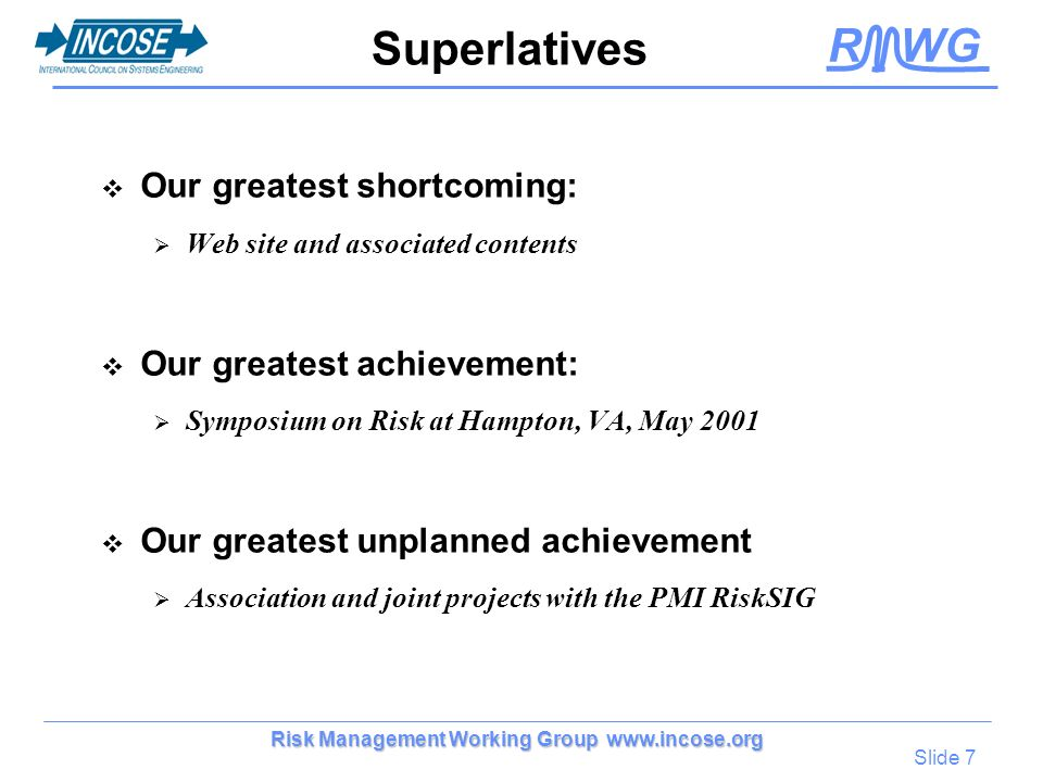 R WG Slide 7 Risk Management Working Group www.incose.org Superlatives Our greatest shortcoming: Web site and associated contents Our greatest achieve