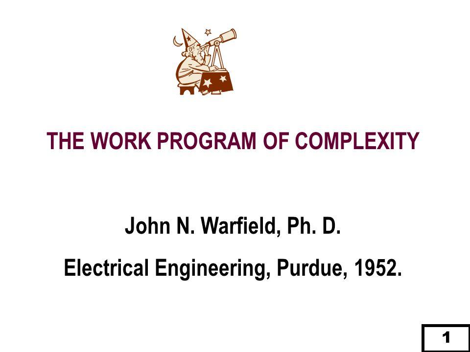 THE WORK PROGRAM OF COMPLEXITY John N. Warfield, Ph. D. Electrical Engineering, Purdue, 1952. 1