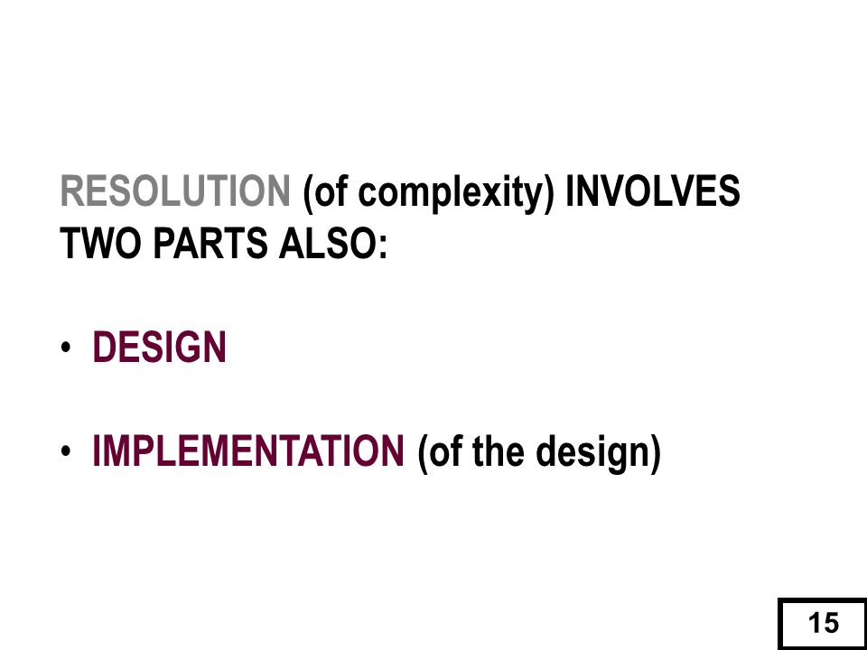 RESOLUTION (of complexity) INVOLVES TWO PARTS ALSO: DESIGN IMPLEMENTATION (of the design) 15