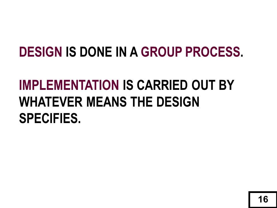 DESIGN IS DONE IN A GROUP PROCESS. IMPLEMENTATION IS CARRIED OUT BY WHATEVER MEANS THE DESIGN SPECIFIES. 16