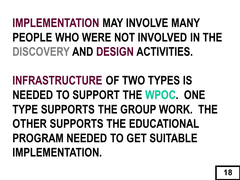 IMPLEMENTATION MAY INVOLVE MANY PEOPLE WHO WERE NOT INVOLVED IN THE DISCOVERY AND DESIGN ACTIVITIES. INFRASTRUCTURE OF TWO TYPES IS NEEDED TO SUPPORT