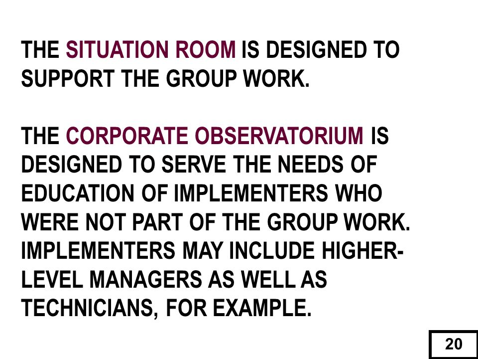 THE SITUATION ROOM IS DESIGNED TO SUPPORT THE GROUP WORK. THE CORPORATE OBSERVATORIUM IS DESIGNED TO SERVE THE NEEDS OF EDUCATION OF IMPLEMENTERS WHO