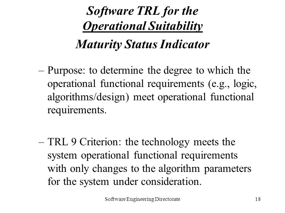 Software Engineering Directorate18 Software TRL for the Operational Suitability Maturity Status Indicator –Purpose: to determine the degree to which t