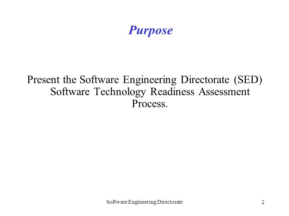 Software Engineering Directorate2 Present the Software Engineering Directorate (SED) Software Technology Readiness Assessment Process. Purpose