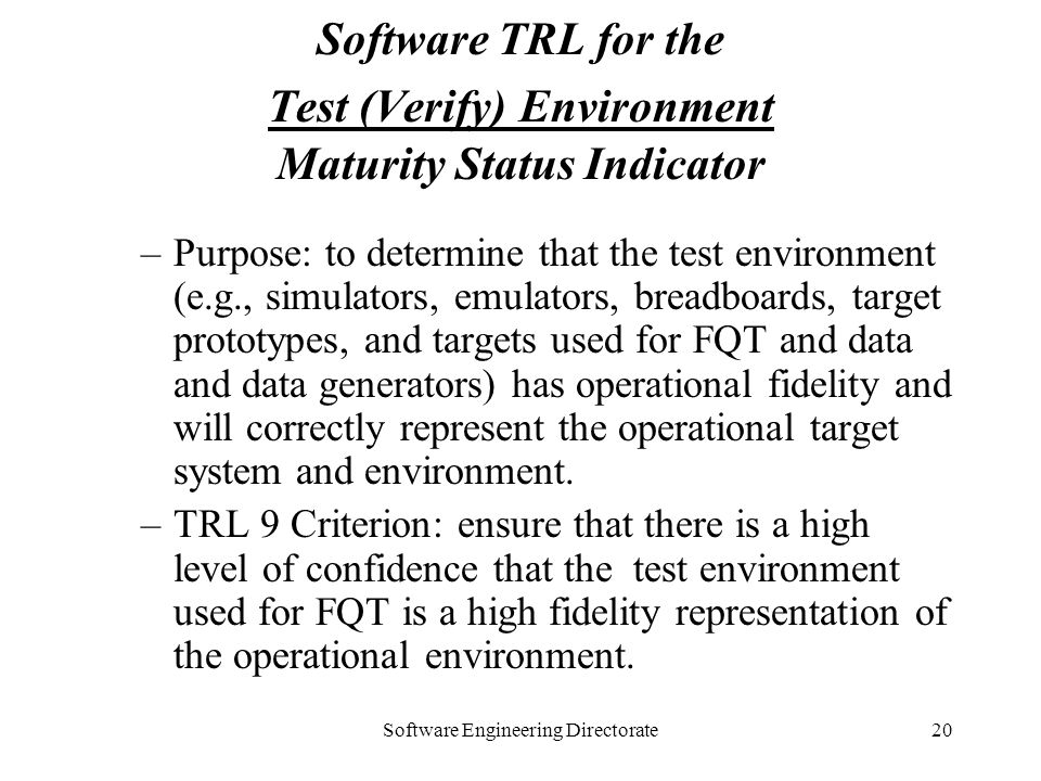 Software Engineering Directorate20 Software TRL for the Test (Verify) Environment Maturity Status Indicator –Purpose: to determine that the test envir