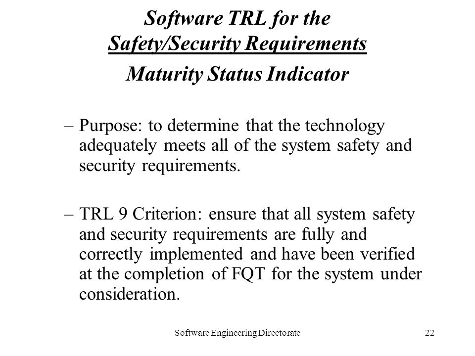 Software Engineering Directorate22 Software TRL for the Safety/Security Requirements Maturity Status Indicator –Purpose: to determine that the technol