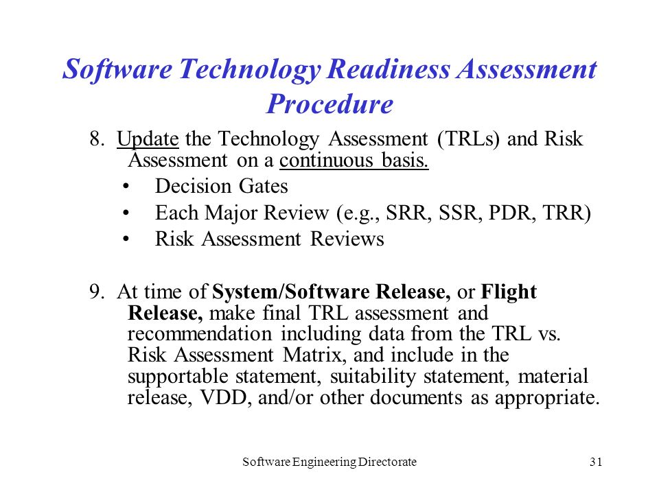 Software Engineering Directorate31 Software Technology Readiness Assessment Procedure 8. Update the Technology Assessment (TRLs) and Risk Assessment o