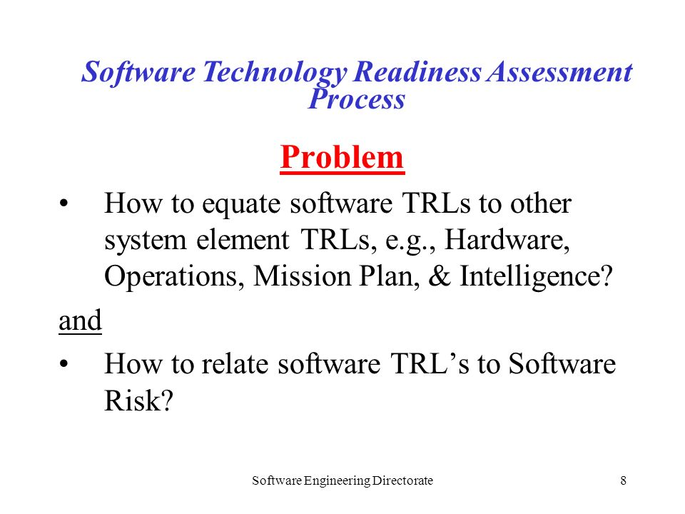 Software Engineering Directorate8 Problem How to equate software TRLs to other system element TRLs, e.g., Hardware, Operations, Mission Plan, & Intell