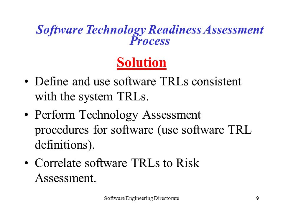 Software Engineering Directorate9 Solution Define and use software TRLs consistent with the system TRLs. Perform Technology Assessment procedures for