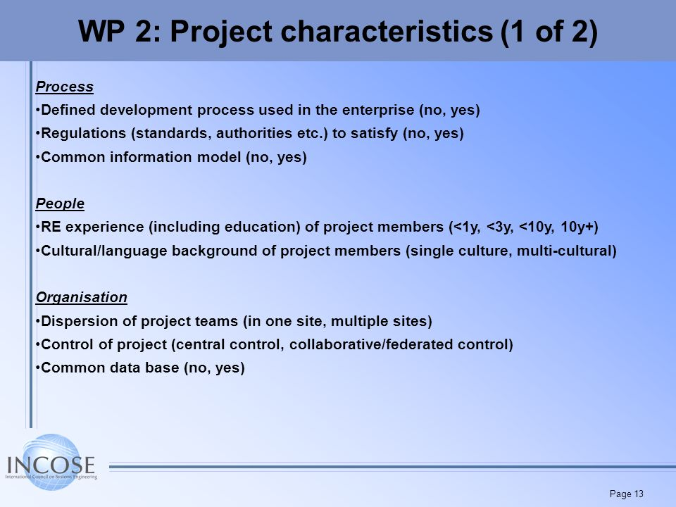 Page 13 WP 2: Project characteristics (1 of 2) Process Defined development process used in the enterprise (no, yes) Regulations (standards, authorities etc.) to satisfy (no, yes) Common information model (no, yes) People RE experience (including education) of project members (<1y, <3y, <10y, 10y+) Cultural/language background of project members (single culture, multi-cultural) Organisation Dispersion of project teams (in one site, multiple sites) Control of project (central control, collaborative/federated control) Common data base (no, yes)