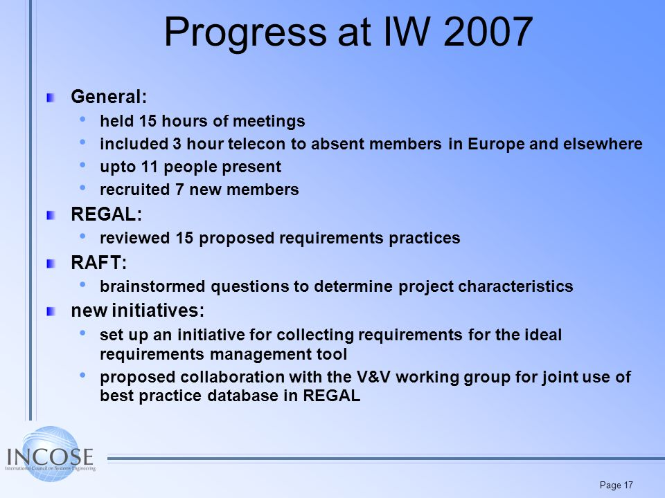 Page 17 Progress at IW 2007 General: held 15 hours of meetings included 3 hour telecon to absent members in Europe and elsewhere upto 11 people present recruited 7 new members REGAL: reviewed 15 proposed requirements practices RAFT: brainstormed questions to determine project characteristics new initiatives: set up an initiative for collecting requirements for the ideal requirements management tool proposed collaboration with the V&V working group for joint use of best practice database in REGAL