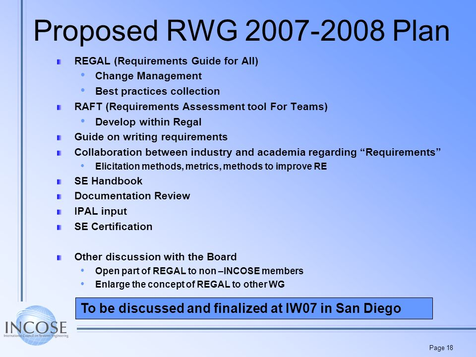 Page 18 Proposed RWG Plan REGAL (Requirements Guide for All) Change Management Best practices collection RAFT (Requirements Assessment tool For Teams) Develop within Regal Guide on writing requirements Collaboration between industry and academia regarding Requirements Elicitation methods, metrics, methods to improve RE SE Handbook Documentation Review IPAL input SE Certification Other discussion with the Board Open part of REGAL to non –INCOSE members Enlarge the concept of REGAL to other WG To be discussed and finalized at IW07 in San Diego