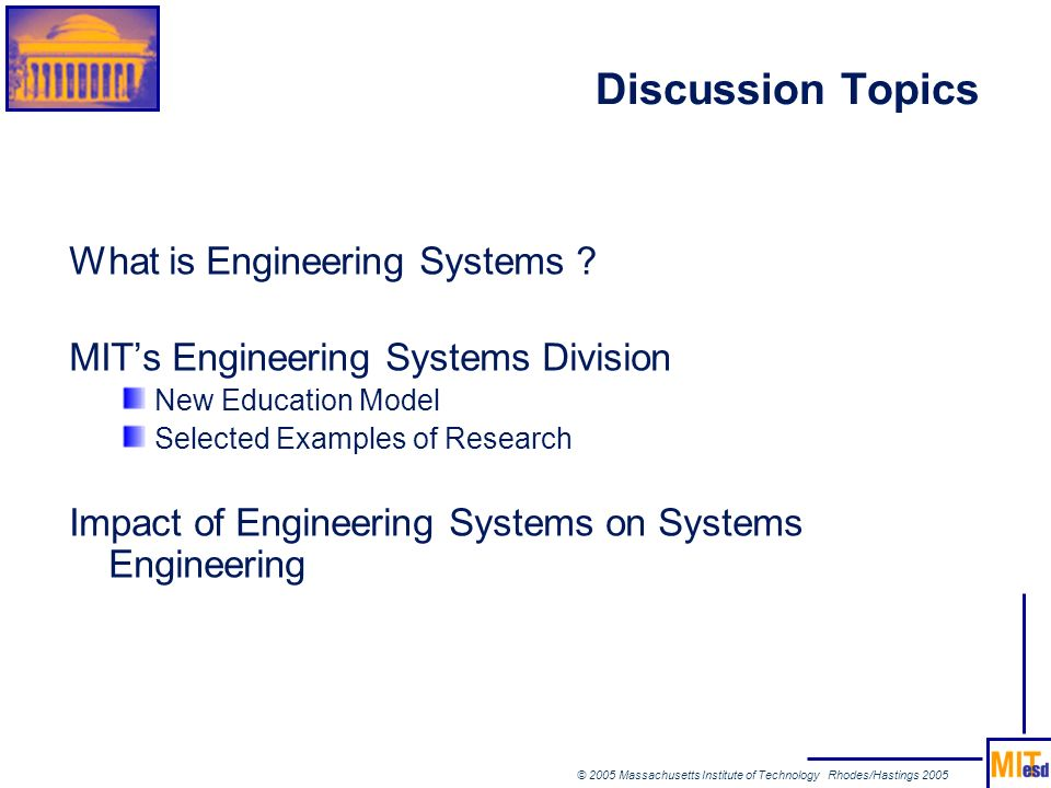 © 2005 Massachusetts Institute of Technology Rhodes/Hastings 2005 What is Engineering Systems ? MITs Engineering Systems Division New Education Model