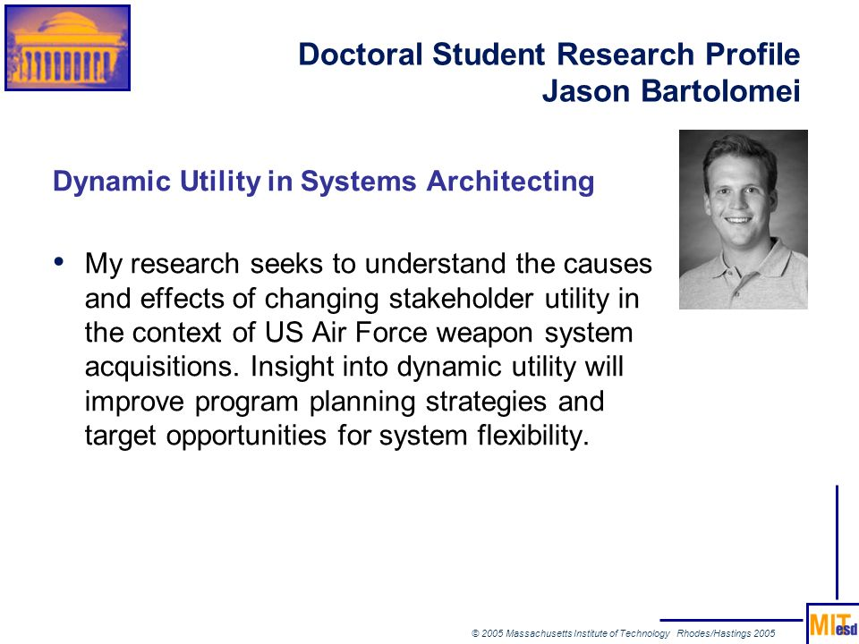 © 2005 Massachusetts Institute of Technology Rhodes/Hastings 2005 Doctoral Student Research Profile Jason Bartolomei Dynamic Utility in Systems Archit