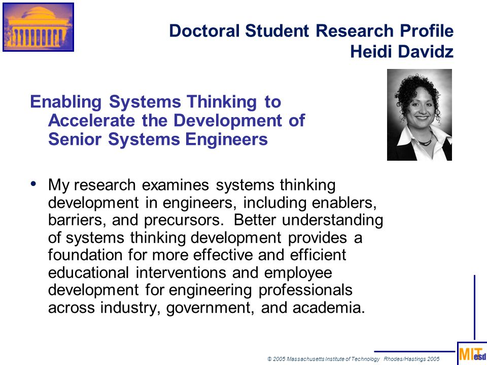© 2005 Massachusetts Institute of Technology Rhodes/Hastings 2005 Doctoral Student Research Profile Heidi Davidz Enabling Systems Thinking to Accelera