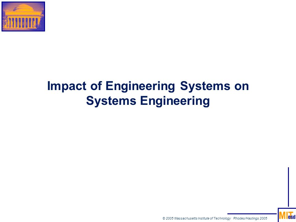 © 2005 Massachusetts Institute of Technology Rhodes/Hastings 2005 Impact of Engineering Systems on Systems Engineering