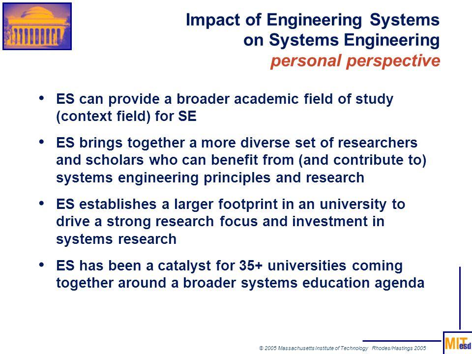© 2005 Massachusetts Institute of Technology Rhodes/Hastings 2005 Impact of Engineering Systems on Systems Engineering personal perspective ES can pro