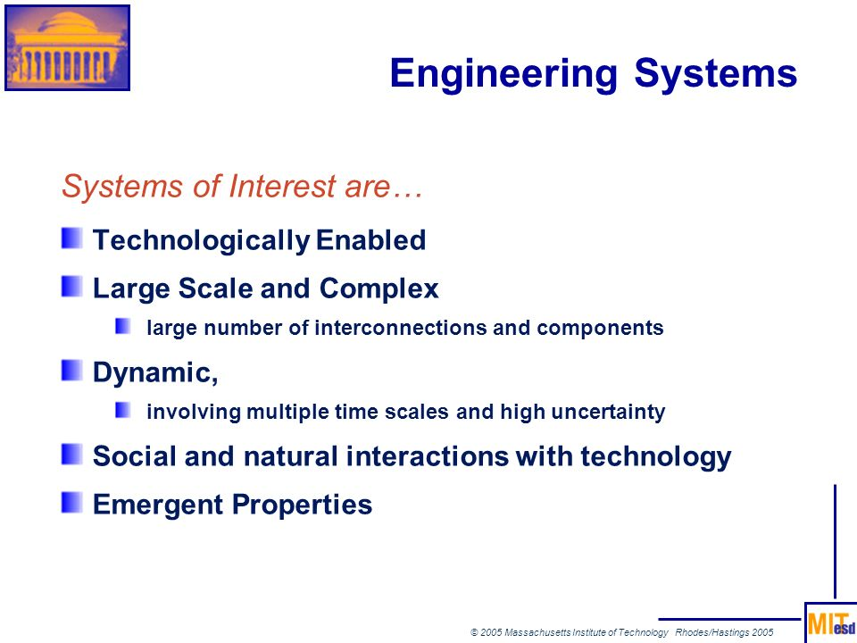 © 2005 Massachusetts Institute of Technology Rhodes/Hastings 2005 Engineering Systems Systems of Interest are… Technologically Enabled Large Scale and