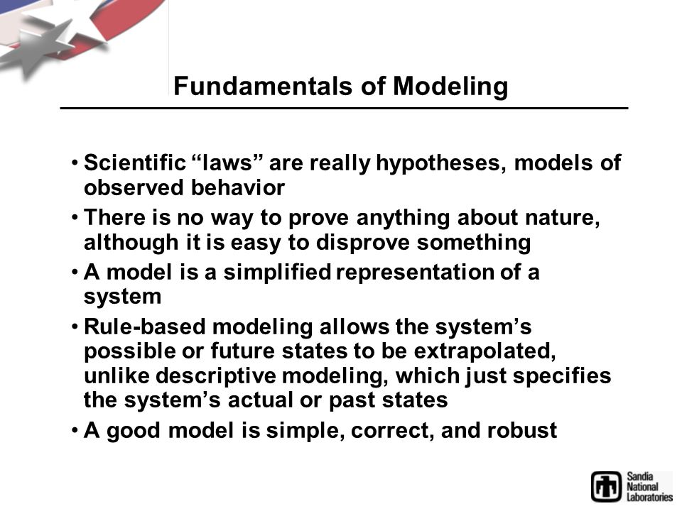 Fundamentals of Modeling Scientific laws are really hypotheses, models of observed behavior There is no way to prove anything about nature, although i