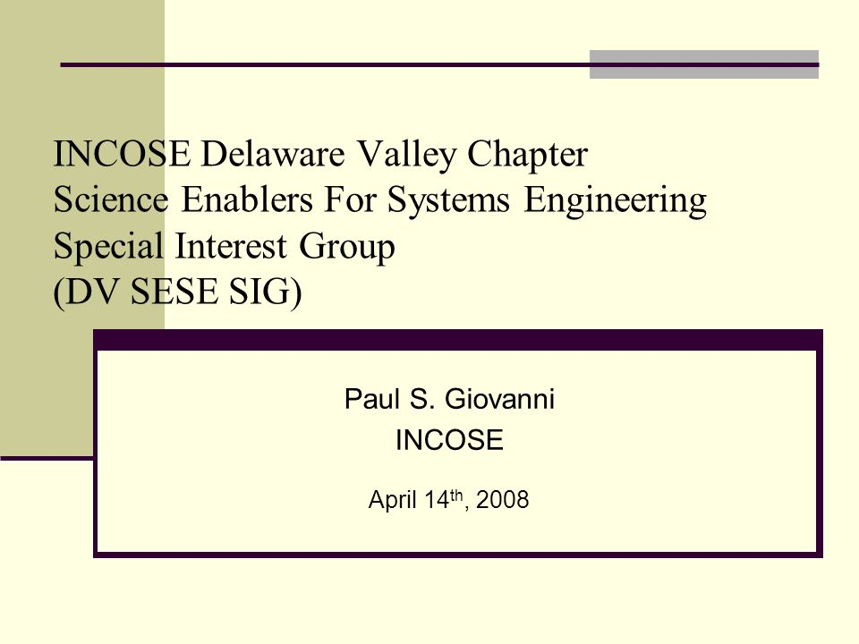 INCOSE Delaware Valley Chapter Science Enablers For Systems Engineering Special Interest Group (DV SESE SIG) Paul S.
