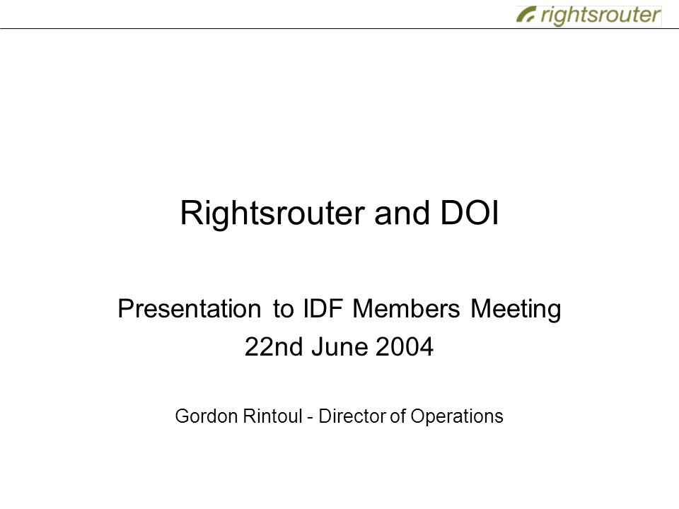 Rightsrouter and DOI Presentation to IDF Members Meeting 22nd June 2004 Gordon Rintoul - Director of Operations