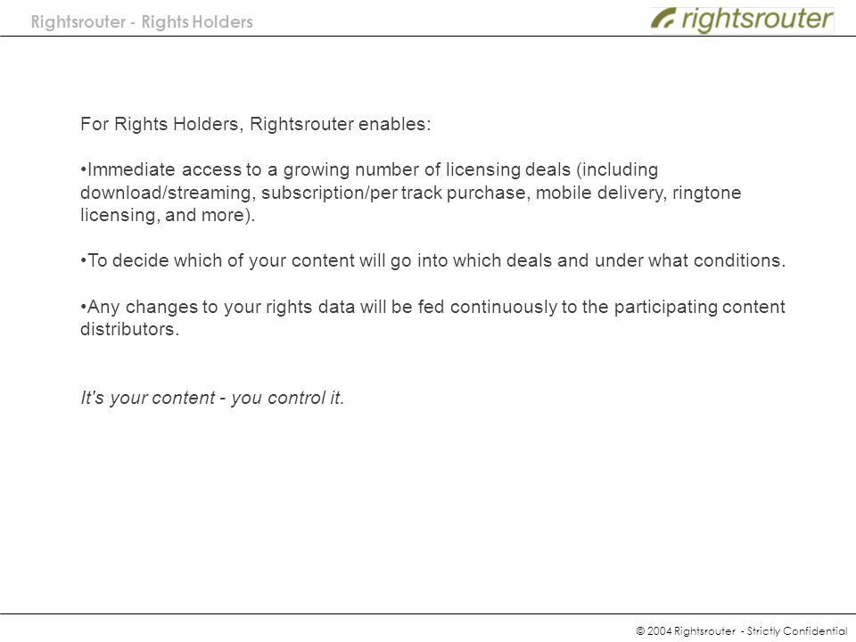 For Rights Holders, Rightsrouter enables: Immediate access to a growing number of licensing deals (including download/streaming, subscription/per track purchase, mobile delivery, ringtone licensing, and more).