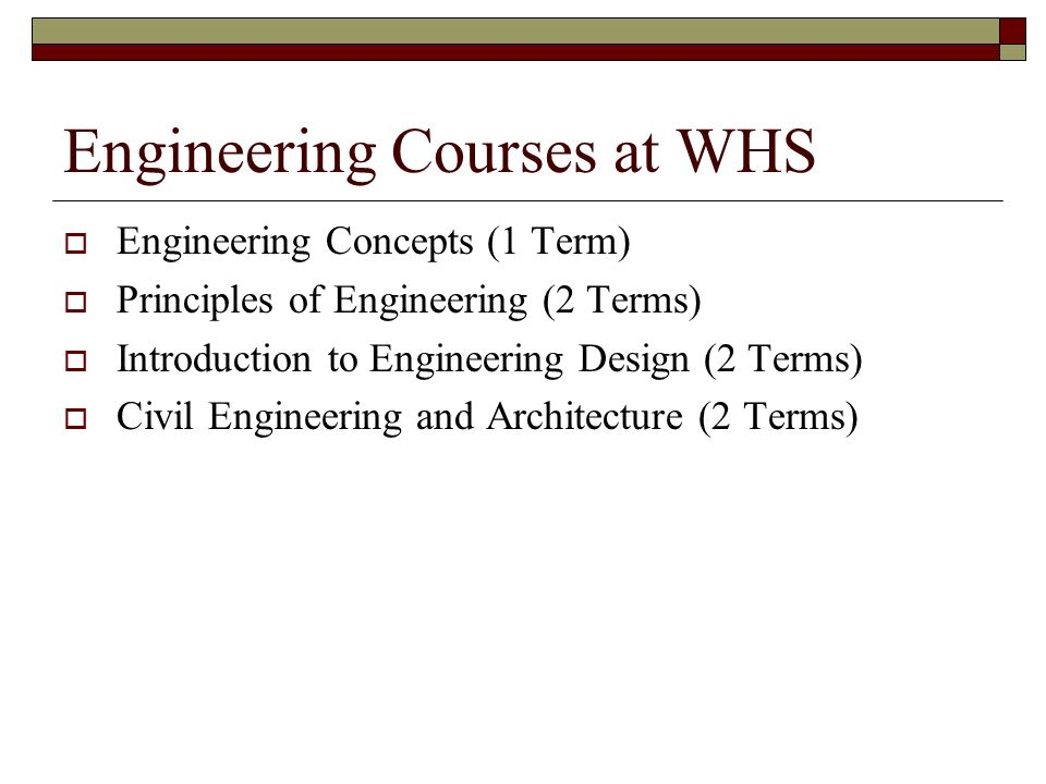 Engineering Courses at WHS Engineering Concepts (1 Term) Principles of Engineering (2 Terms) Introduction to Engineering Design (2 Terms) Civil Engineering and Architecture (2 Terms)