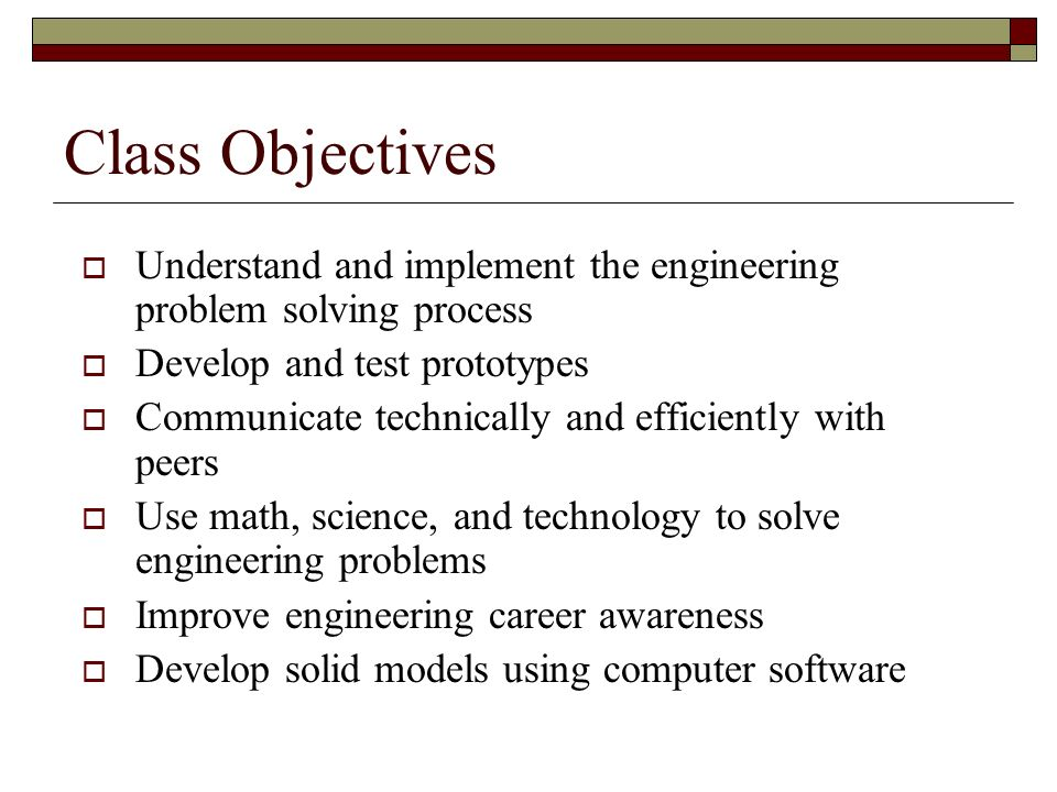Class Objectives Understand and implement the engineering problem solving process Develop and test prototypes Communicate technically and efficiently with peers Use math, science, and technology to solve engineering problems Improve engineering career awareness Develop solid models using computer software