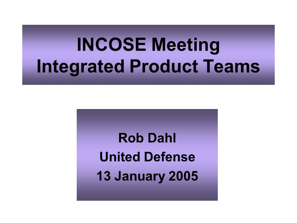 INCOSE Meeting Integrated Product Teams Rob Dahl United Defense 13 January 2005