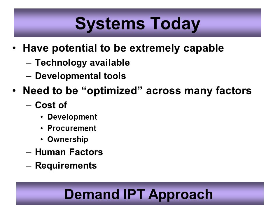 Systems Today Have potential to be extremely capable –Technology available –Developmental tools Need to be optimized across many factors –Cost of Development Procurement Ownership –Human Factors –Requirements Demand IPT Approach