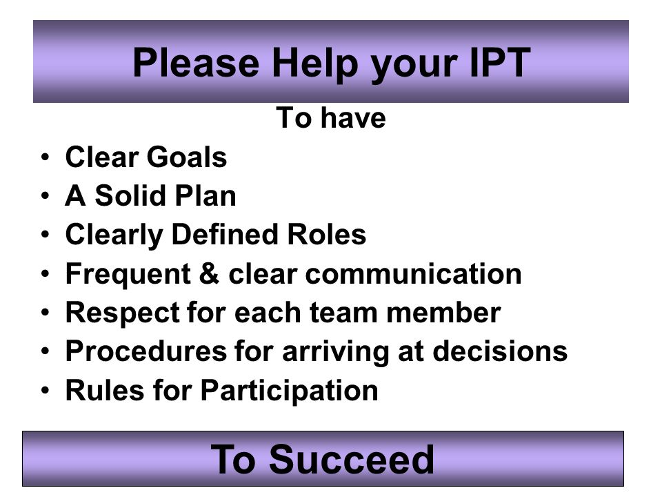 Please Help your IPT To have Clear Goals A Solid Plan Clearly Defined Roles Frequent & clear communication Respect for each team member Procedures for