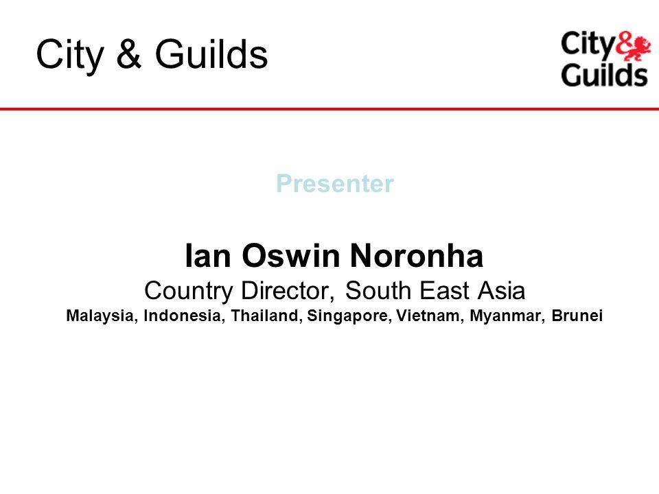 Presenter Ian Oswin Noronha Country Director, South East Asia Malaysia, Indonesia, Thailand, Singapore, Vietnam, Myanmar, Brunei City & Guilds